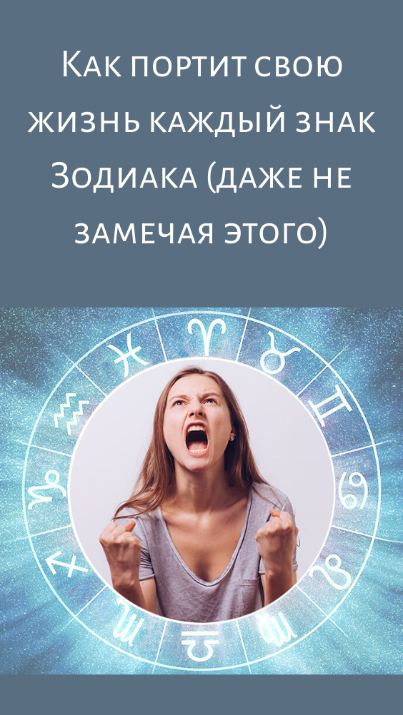 Как портит свою жизнь каждый знак Зодиака (даже не замечая этого)