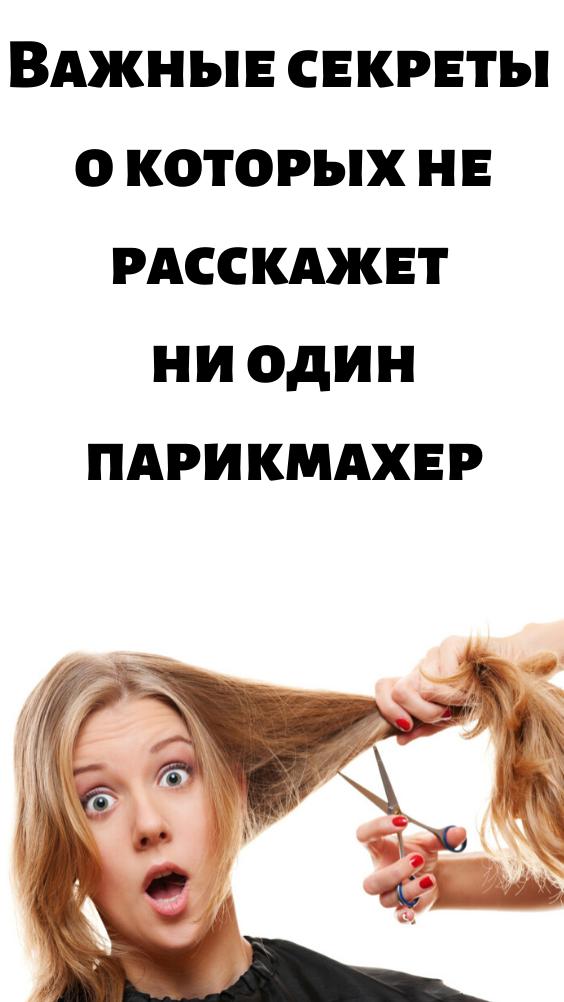 Важные секреты о которых не расскажет ни один парикмахер