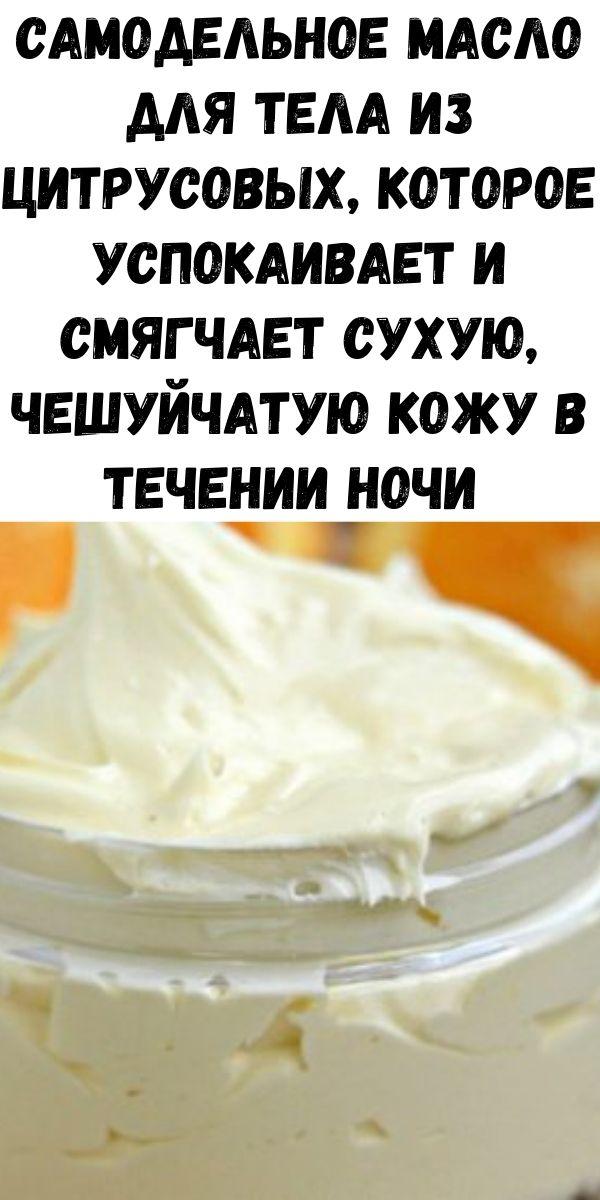 Самодельное масло для тела из цитрусовых, которое успокаивает и смягчает сухую, чешуйчатую кожу в течении ночи (рецепт)