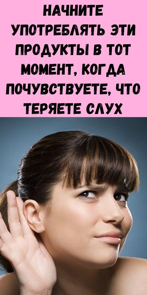 Начните употреблять эти продукты в тот момент, когда почувствуете, что теряете слух