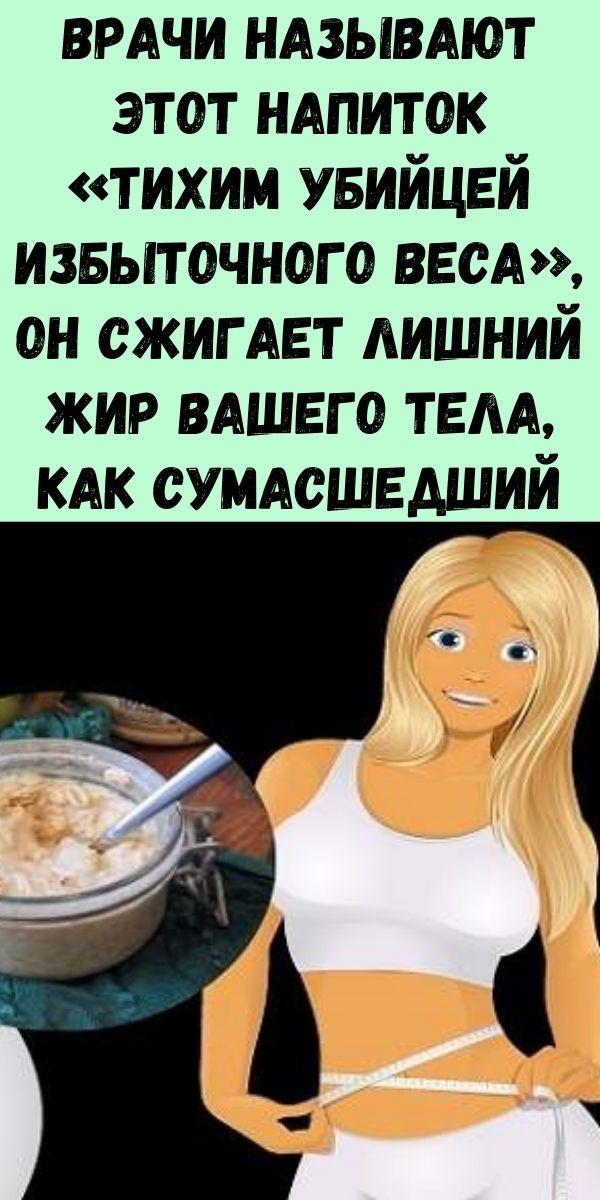 Врачи называют этот напиток «Тихим Убийцей Избыточного Веса», он сжигает лишний жир Вашего тела, как сумасшедший