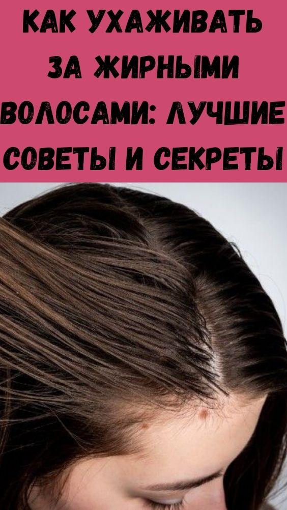 Как ухаживать за жирными волосами: лучшие советы и секреты